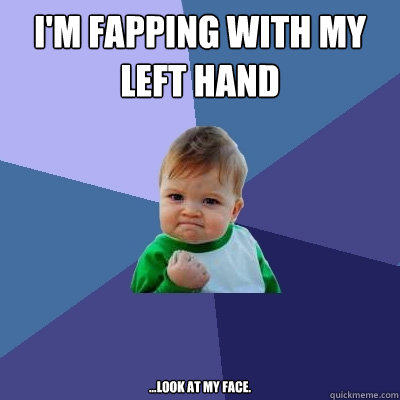 i'm fapping with my left hand ...look at my face.   - i'm fapping with my left hand ...look at my face.    Success Kid